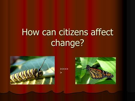 How can citizens affect change? >>>> >. You & The Government The democratic process is dynamic and changing. The democratic process is dynamic and changing.