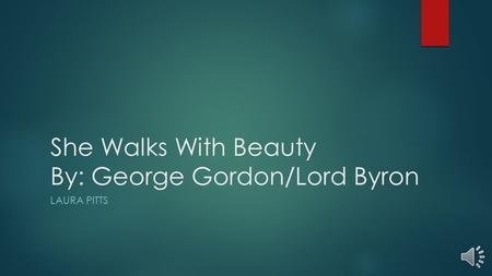 She Walks With Beauty By: George Gordon/Lord Byron LAURA PITTS.