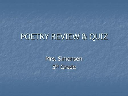 POETRY REVIEW & QUIZ Mrs. Simonsen 5 th Grade What is the definition of poetry? A piece of writing that follows a paragraph format. Verse and rhythmic.