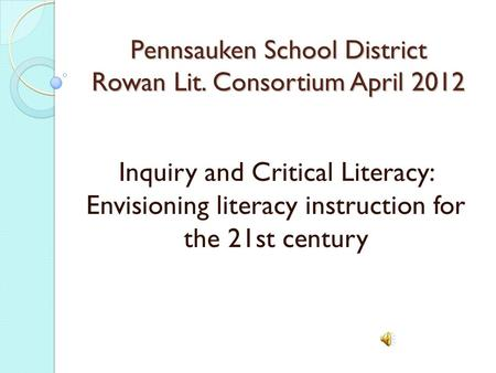 Pennsauken School District Rowan Lit. Consortium April 2012 Inquiry and Critical Literacy: Envisioning literacy instruction for the 21st century.