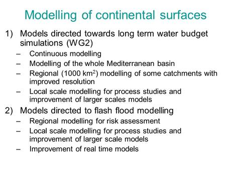 Modelling of continental surfaces 1)Models directed towards long term water budget simulations (WG2) –Continuous modelling –Modelling of the whole Mediterranean.