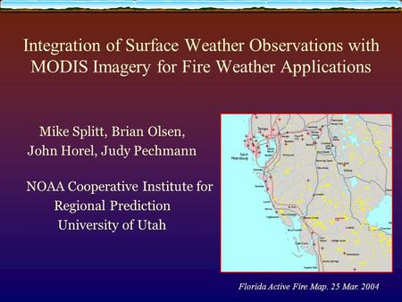 Integration of Surface Weather Observations with MODIS Imagery for Fire Weather Applications Mike Splitt, Brian Olsen, John Horel, Judy Pechmann NOAA Cooperative.