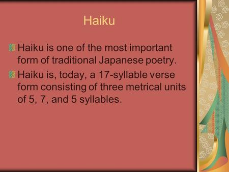 Haiku Haiku is one of the most important form of traditional Japanese poetry. Haiku is, today, a 17-syllable verse form consisting of three metrical units.