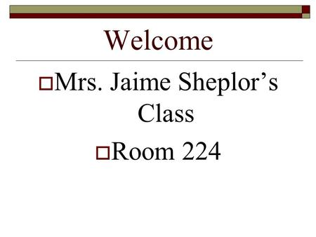 Welcome  Mrs. Jaime Sheplor's Class  Room 224. Name Card (Front Side) First Name Last Name.