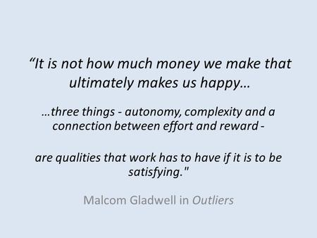 """It is not how much money we make that ultimately makes us happy… …three things - autonomy, complexity and a connection between effort and reward - are."