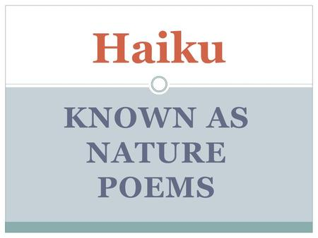 KNOWN AS NATURE POEMS Haiku. Haiku is usually written in the present tense and focuses on nature (seasons).