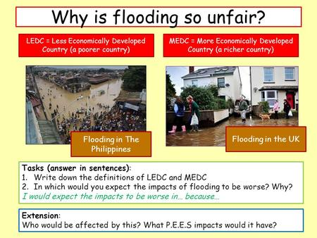 Why is flooding so unfair? Tasks (answer in sentences): 1.Write down the definitions of LEDC and MEDC 2.In which would you expect the impacts of flooding.