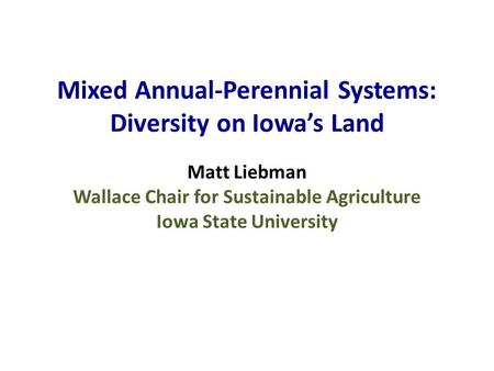 Mixed Annual-Perennial Systems: Diversity on Iowa's Land Matt Liebman Wallace Chair for Sustainable Agriculture Iowa State University.