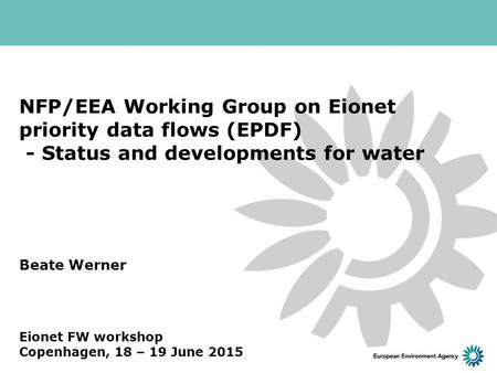NFP/EEA Working Group on Eionet priority data flows (EPDF) - Status and developments for water Beate Werner Eionet FW workshop Copenhagen, 18 – 19 June.