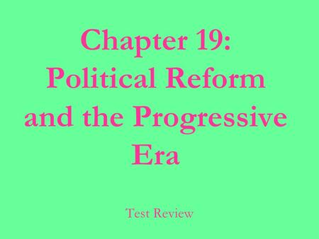 Chapter 19: Political Reform and the Progressive Era Test Review.