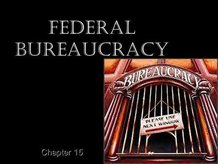 Federal Bureaucracy Chapter 15. The Bureaucrats Myths –Americans Dislike Bureaucracies –Bureaucracies are growing bigger each year Half false –Most Federal.