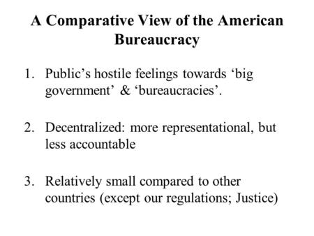 A Comparative View of the American Bureaucracy 1.Public's hostile feelings towards 'big government' & 'bureaucracies'. 2.Decentralized: more representational,