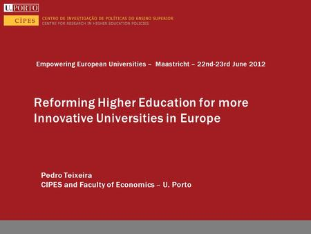 Reforming Higher Education for more Innovative Universities in Europe Pedro Teixeira CIPES and Faculty of Economics – U. Porto Empowering European Universities.