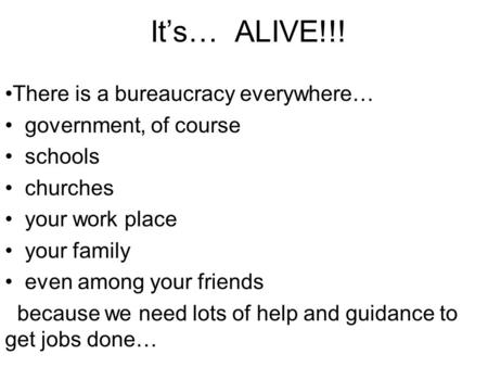 It's… ALIVE!!! There is a bureaucracy everywhere… government, of course schools churches your work place your family even among your friends because we.