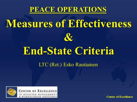Center of Excellence PEACE OPERATIONS Measures of Effectiveness & End-State Criteria LTC (Ret.) Esko Rautiainen.