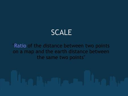 SCALE Ratio of the distance between two points on a map and the earth distance between the same two points