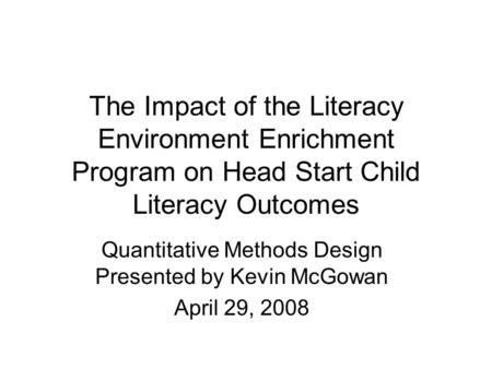 The Impact of the Literacy Environment Enrichment Program on Head Start Child Literacy Outcomes Quantitative Methods Design Presented by Kevin McGowan.