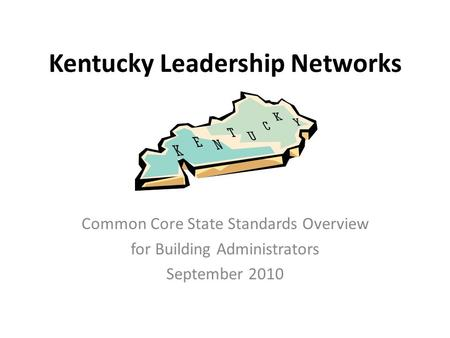 Kentucky Leadership Networks Common Core State Standards Overview for Building Administrators September 2010.