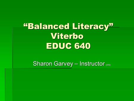 """Balanced Literacy"" Viterbo EDUC 640 ""Balanced Literacy"" Viterbo EDUC 640 Sharon Garvey – Instructor (3/12) Sharon Garvey – Instructor (3/12)"
