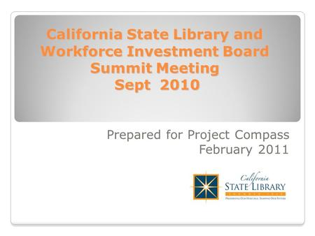 California State Library and Workforce Investment Board Summit Meeting Sept 2010 Prepared for Project Compass February 2011.