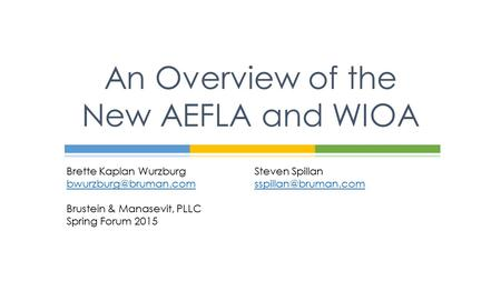 Brette Kaplan WurzburgSteven Spillan Brustein & Manasevit, PLLC Spring Forum 2015 An Overview of the New AEFLA.