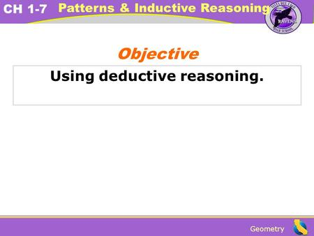 Geometry CH 1-7 Patterns & Inductive Reasoning Using deductive reasoning. Objective.