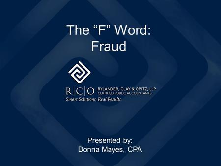 "The ""F"" Word: Fraud Presented by: Donna Mayes, CPA."
