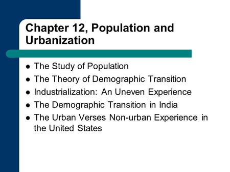 Chapter 12, Population and Urbanization The Study of Population The Theory of Demographic Transition Industrialization: An Uneven Experience The Demographic.