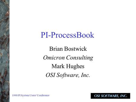 1998 PI System Users' Conference PI-ProcessBook Brian Bostwick Omicron Consulting Mark Hughes OSI Software, Inc.