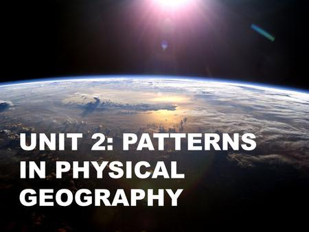 UNIT 2: PATTERNS IN PHYSICAL GEOGRAPHY. P. 94 in the text.