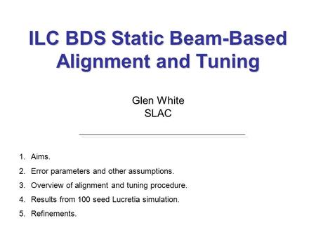 ILC BDS Static Beam-Based Alignment and Tuning Glen White SLAC 1.Aims. 2.Error parameters and other assumptions. 3.Overview of alignment and tuning procedure.