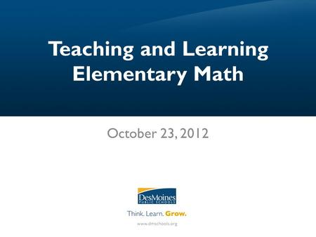 Teaching and Learning Elementary Math October 23, 2012.