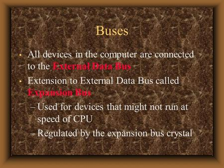 Buses All devices in the computer are connected to the External Data Bus Extension to External Data Bus called Expansion Bus –Used for devices that might.