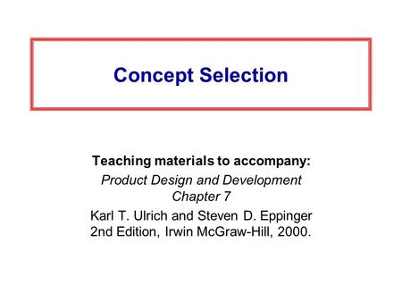 Concept Selection Teaching materials to accompany: Product Design and Development Chapter 7 Karl T. Ulrich and Steven D. Eppinger 2nd Edition, Irwin McGraw-Hill,