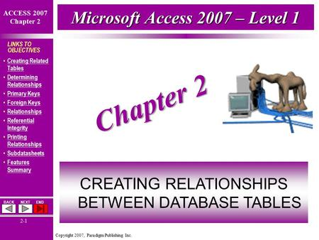 Copyright 2007, Paradigm Publishing Inc. ACCESS 2007 Chapter 2 BACKNEXTEND 2-1 LINKS TO OBJECTIVES Creating Related Tables Creating Related Tables Determining.