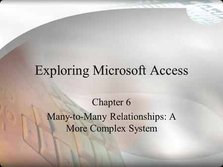 Exploring Microsoft Access Chapter 6 Many-to-Many Relationships: A More Complex System.