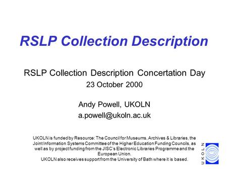 RSLP Collection Description Concertation Day 23 October 2000 Andy Powell, UKOLN RSLP Collection Description UKOLN is funded by Resource:
