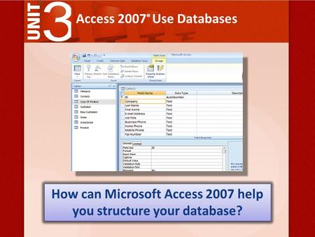 Access 2007 ® Use Databases How can Microsoft Access 2007 help you structure your database?