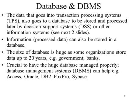 1 Database & DBMS The data that goes into transaction processing systems (TPS), also goes to a database to be stored and processed later by decision support.