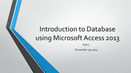 Introduction to Database using Microsoft Access 2013 Part 7 November 19, 2014.