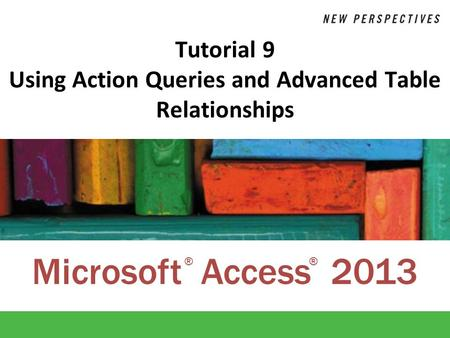 Microsoft Access 2013 ®® Tutorial 9 Using Action Queries and Advanced Table Relationships.