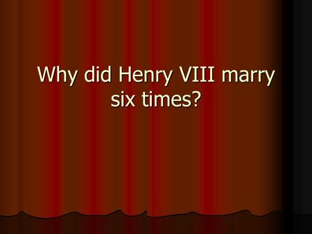 Why did Henry VIII marry six times?. Henry VIII He was big and handsome and wore fine clothes He was big and handsome and wore fine clothes He loved games,
