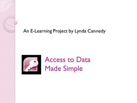 Access to Data Made Simple An E-Learning Project by Lynda Cannedy.