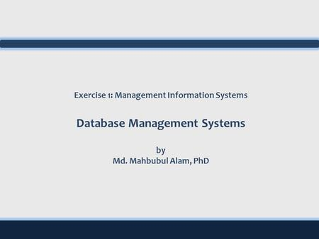 Exercise 1: Management Information Systems Database Management Systems by Md. Mahbubul Alam, PhD.