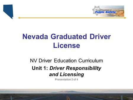 Nevada Graduated Driver License NV Driver Education Curriculum Unit 1: Driver Responsibility and Licensing Presentation 3 of 4.
