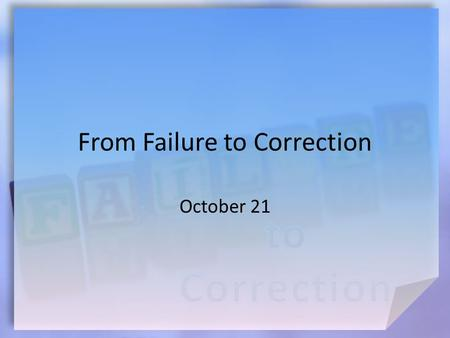 From Failure to Correction October 21. Think About It … How can you tell when something is out of focus? Sometimes our lives get out of focus.  Today.