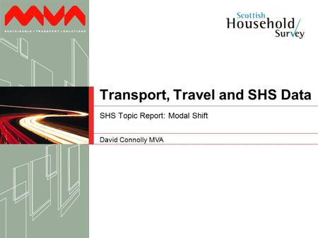 David Connolly MVA Transport, Travel and SHS Data SHS Topic Report: Modal Shift.