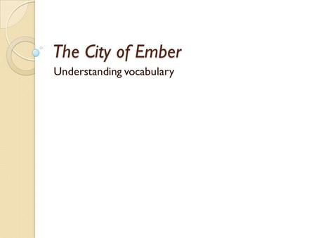 The City of Ember Understanding vocabulary. Learning target Understanding synonyms.