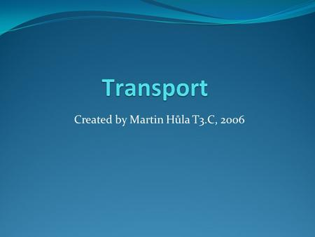 Created by Martin Hůla T3.C, 2006. Means of Transport Basic means of transport: Bike Car Tram Train Bus Plane On foot.