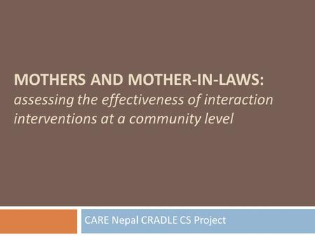 MOTHERS AND MOTHER-IN-LAWS: assessing the effectiveness of interaction interventions at a community level CARE Nepal CRADLE CS Project.